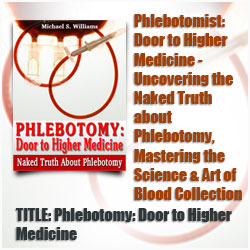 Phlebotomy: Door to Higher Medicine (book cover)	Uncovering the Naked Truth about Phlebotomy, Mastering the Science & Art of Blood Collection. by	Michael S. Williams